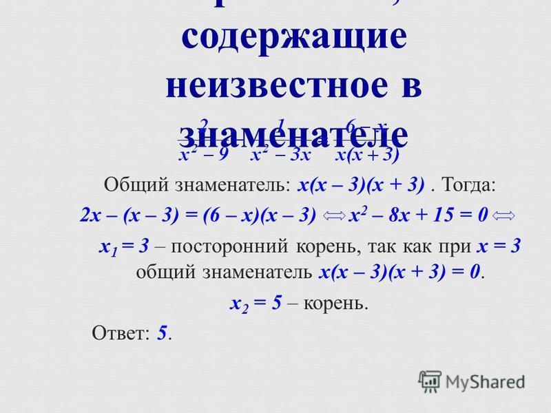 Уравнения, содержащие неизвестное в знаменателе Общий знаменатель : х ( х – 3)( х + 3). Тогда : 2 х – ( х – 3) = (6 – х )( х – 3) х 2 – 8 х + 15 = 0 х 1 = 3 – посторонний корень, так как при х = 3 общий знаменатель х ( х – 3)( х + 3) = 0. х 2 = 5 – к