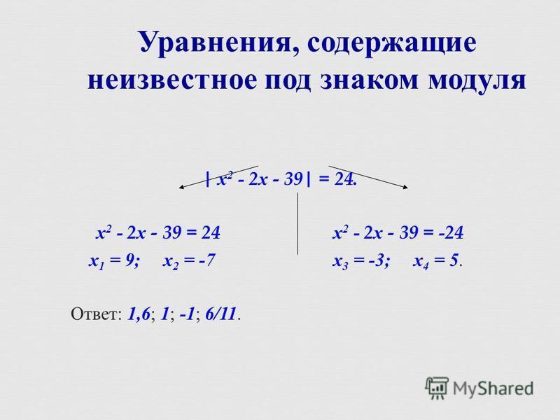 | х 2 - 2 х - 39| = 24. х 2 - 2 х - 39 = 24 х 2 - 2 х - 39 = -24 х 1 = 9; х 2 = -7 х 3 = -3; х 4 = 5. Ответ : 1,6 ; 1 ; -1 ; 6/11. Уравнения, содержащие неизвестное под знаком модуля