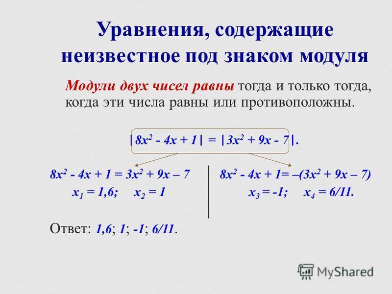 Модули двух чисел равны тогда и только тогда, когда эти числа равны или противоположны. |8 х 2 - 4 х + 1| = |3 х 2 + 9 х - 7|. 8 х 2 - 4 х + 1 = 3 х 2 + 9 х – 7 8 х 2 - 4 х + 1= –(3 х 2 + 9 х – 7) х 1 = 1,6; х 2 = 1 х 3 = -1; х 4 = 6/11. Ответ : 1,6