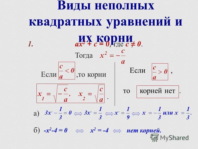Виды неполных квадратных уравнений и их корни 1. ах 2 + c = 0, где с 0. Тогда Если, то корни. а ) б ) - х 2 -4 = 0 х 2 = -4 нет корней. Если, то корней нет.