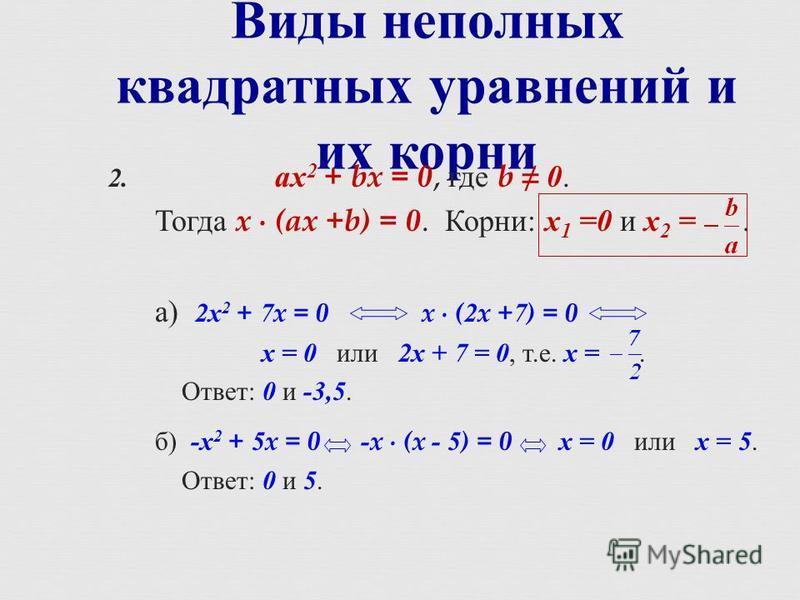 Виды неполных квадратных уравнений и их корни 2. ах 2 + bx = 0, где b 0. Тогда x (ax +b) = 0. Корни : х 1 =0 и х 2 =. а ) 2 х 2 + 7x = 0x (2x +7) = 0 х = 0 или 2 х + 7 = 0, т. е. х =. Ответ : 0 и -3,5. б ) - х 2 + 5x = 0 -x (x - 5) = 0 х = 0 или х =