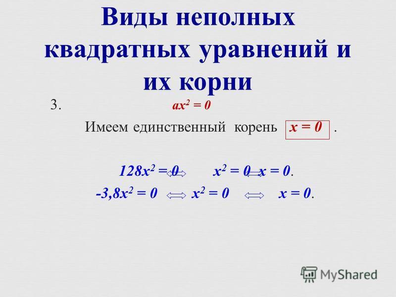 3. ах 2 = 0 Имеем единственный корень х = 0. 128 х 2 = 0 х 2 = 0 х = 0. -3,8 х 2 = 0 х 2 = 0 х = 0. Виды неполных квадратных уравнений и их корни