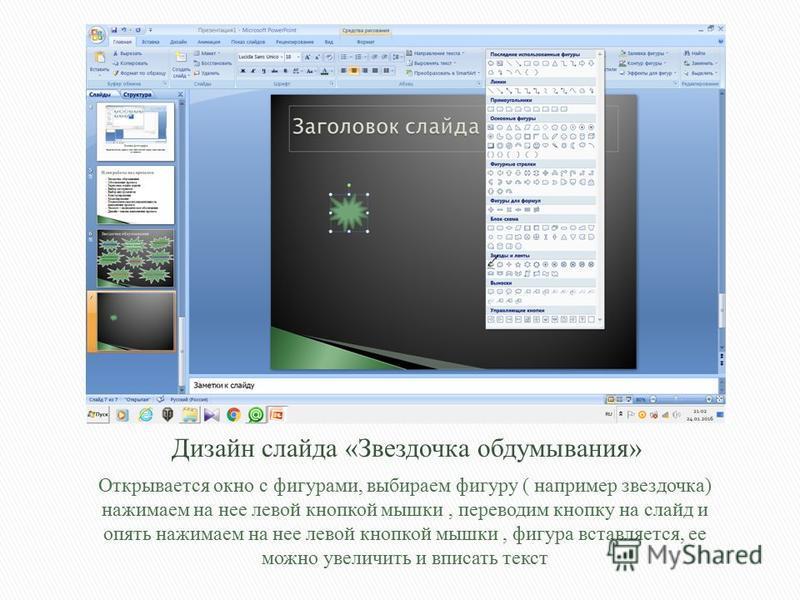 Открывается окно с фигурами, выбираем фигуру ( например звездочка) нажимаем на нее левой кнопкой мышки, переводим кнопку на слайд и опять нажимаем на нее левой кнопкой мышки, фигура вставляется, ее можно увеличить и вписать текст