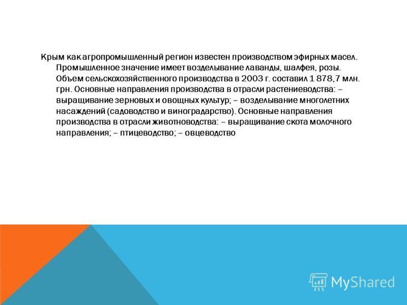 Крым как агропромышленный регион известен производством эфирных масел. Промышленное значение имеет возделывание лаванды, шалфея, розы. Объем сельскохозяйственного производства в 2003 г. составил 1 878,7 млн. грн. Основные направления производства в о