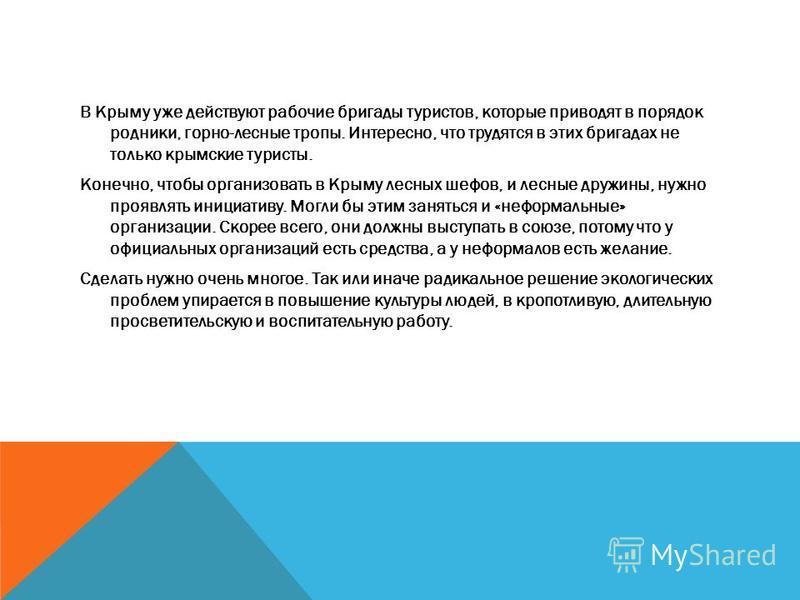 В Крыму уже действуют рабочие бригады туристов, которые приводят в порядок родники, горно-лесные тропы. Интересно, что трудятся в этих бригадах не только крымские туристы. Конечно, чтобы организовать в Крыму лесных шефов, и лесные дружины, нужно проя