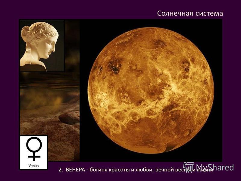 2. ВЕНЕРА - богиня красоты и любви, вечной весны и жизни Солнечная система