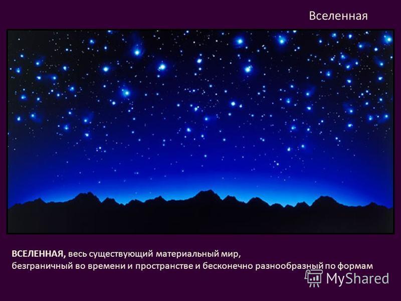ВСЕЛЕННАЯ, весь существующий материальный мир, безграничный во времени и пространстве и бесконечно разнообразный по формам Вселенная