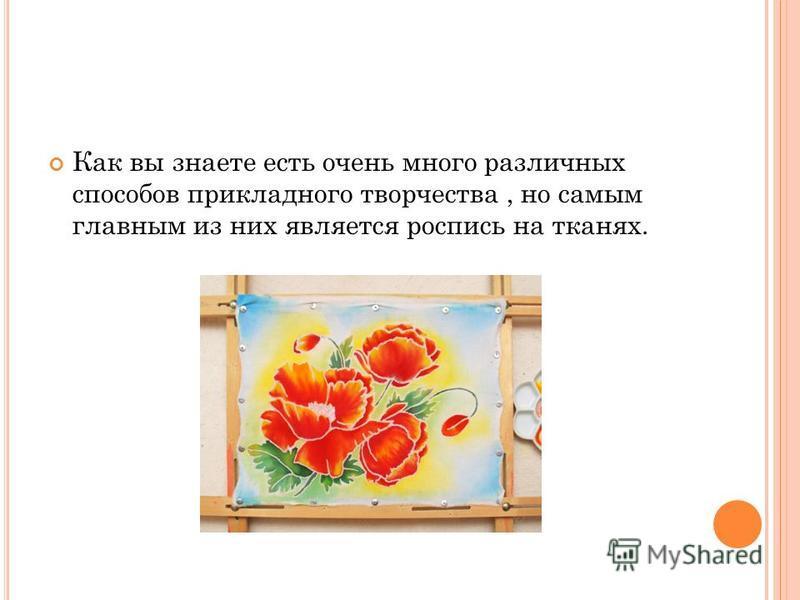 Как вы знаете есть очень много различных способов прикладного творчества, но самым главным из них является роспись на тканях.