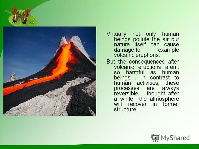 Virtually not only human beings pollute the air but nature itself can cause damage,for example volcanic eruptions. But the consequences after volcanic eruptions arent so harmful as human beings, in contrast to human activities, these processes are al