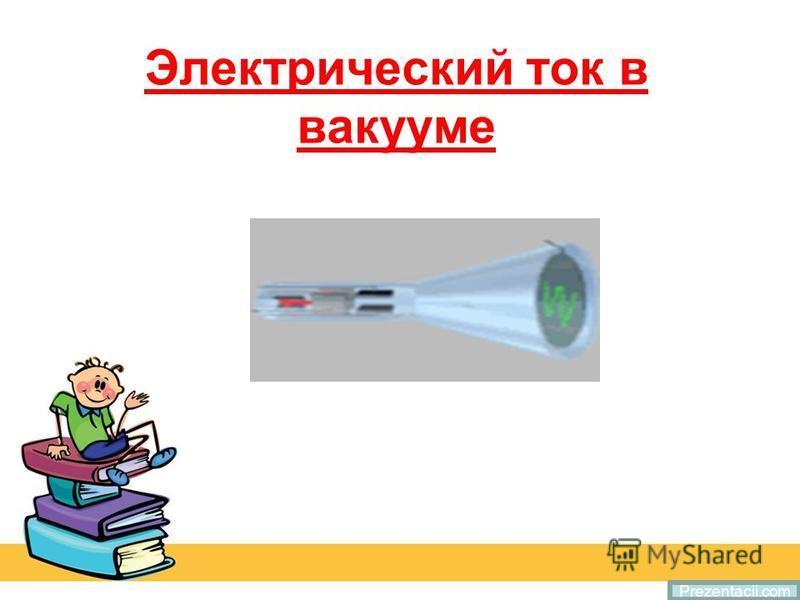 Электрический ток в вакууме Prezentacii.com