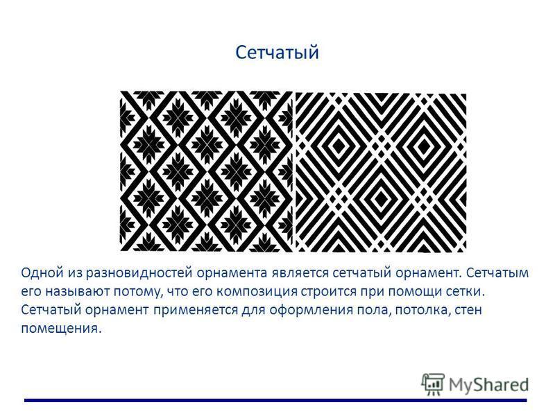 Сетчатый Одной из разновидностей орнамента является сетчатый орнамент. Сетчатым его называют потому, что его композиция строится при помощи сетки. Сетчатый орнамент применяется для оформления пола, потолка, стен помещения.