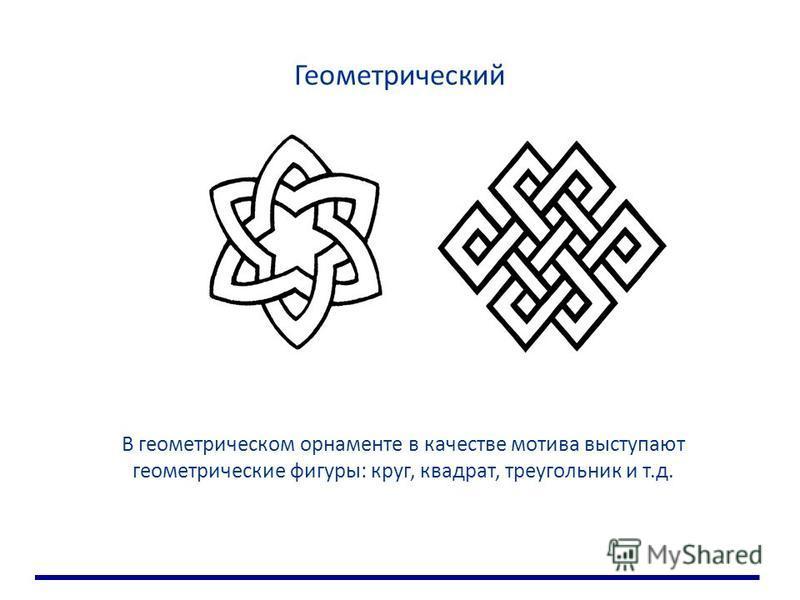 Геометрический В геометрическом орнаменте в качестве мотива выступают геометрические фигуры: круг, квадрат, треугольник и т.д.