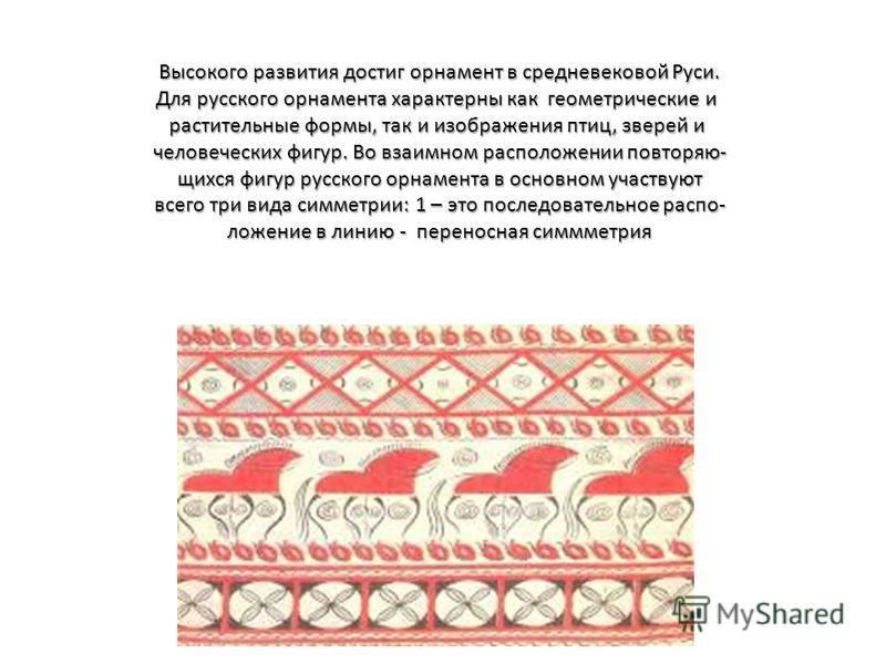 Высокого развития достиг орнамент в средневековой Руси. Для русского орнамента характерны как геометрические и растительные формы, так и изображения птиц, зверей и человеческих фигур. Во взаимном расположении повторяющихся фигур русского орнамента в