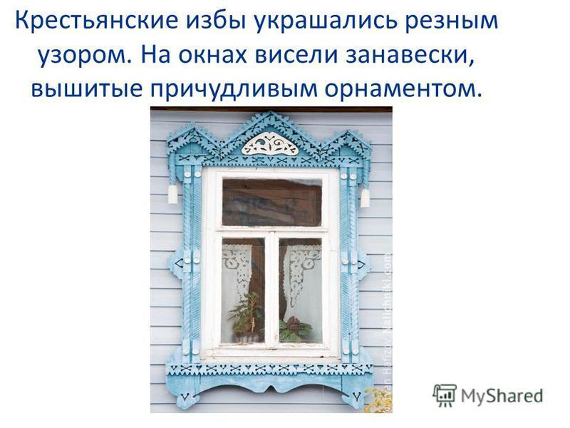 Крестьянские избы украшались резным узором. На окнах висели занавески, вышитые причудливым орнаментом.