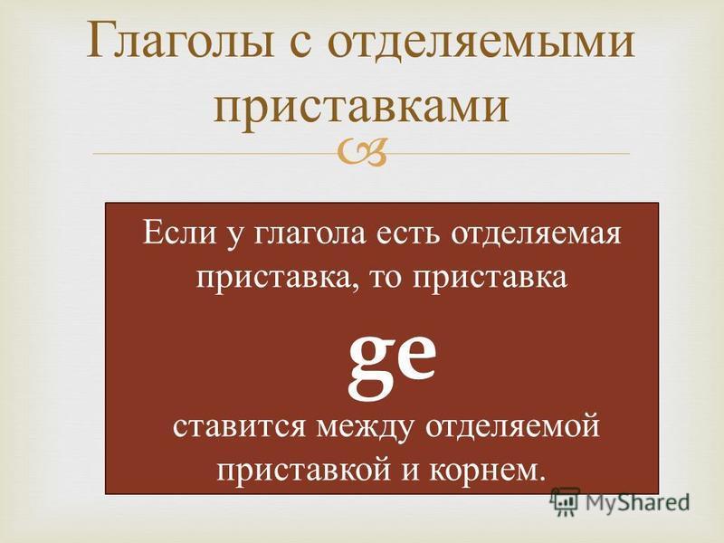 Глаголы с отделяемыми приставками Если у глагола есть отделяемая приставка, то приставка ge ставится между отделяемой приставкой и корнем.