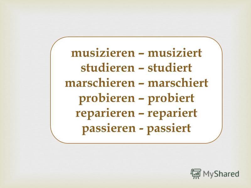 musizieren – musiziert studieren – studiert marschieren – marschiert probieren – probiert reparieren – repariert passieren - passiert