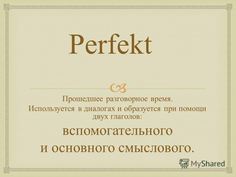 Perfekt Прошедшее разговорное время. Используется в диалогах и образуется при помощи двух глаголов : вспомогательного и основного смыслового.