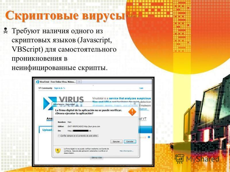 Скриптовые вирусы Требуют наличия одного из скриптовых языков (Javascript, VBScript) для самостоятельного проникновения в неинфицированные скрипты.