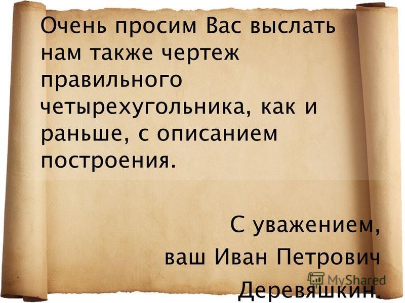 Очень просим Вас выслать нам также чертеж правильного четырехугольника, как и раньше, с описанием построения. С уважением, ваш Иван Петрович Деревяшкин.