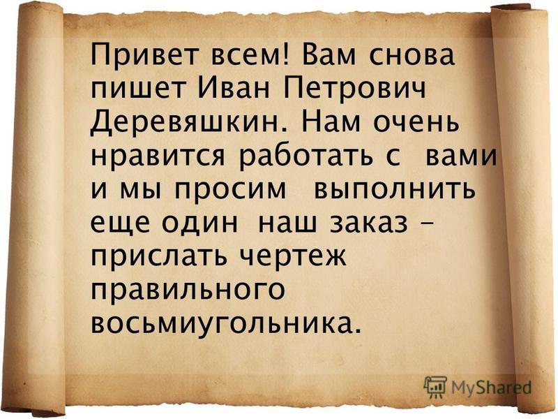 Привет всем! Вам снова пишет Иван Петрович Деревяшкин. Нам очень нравится работать с вами и мы просим выполнить еще один наш заказ – прислать чертеж правильного восьмиугольника.