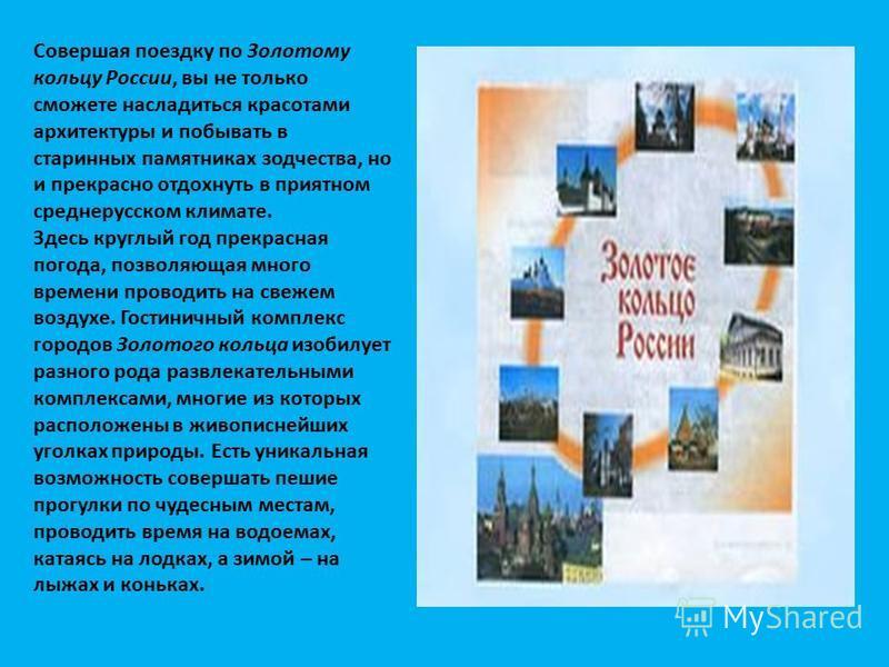 Совершая поездку по Золотому кольцу России, вы не только сможете насладиться красотами архитектуры и побывать в старинных памятниках зодчества, но и прекрасно отдохнуть в приятном среднерусском климате. Здесь круглый год прекрасная погода, позволяюща