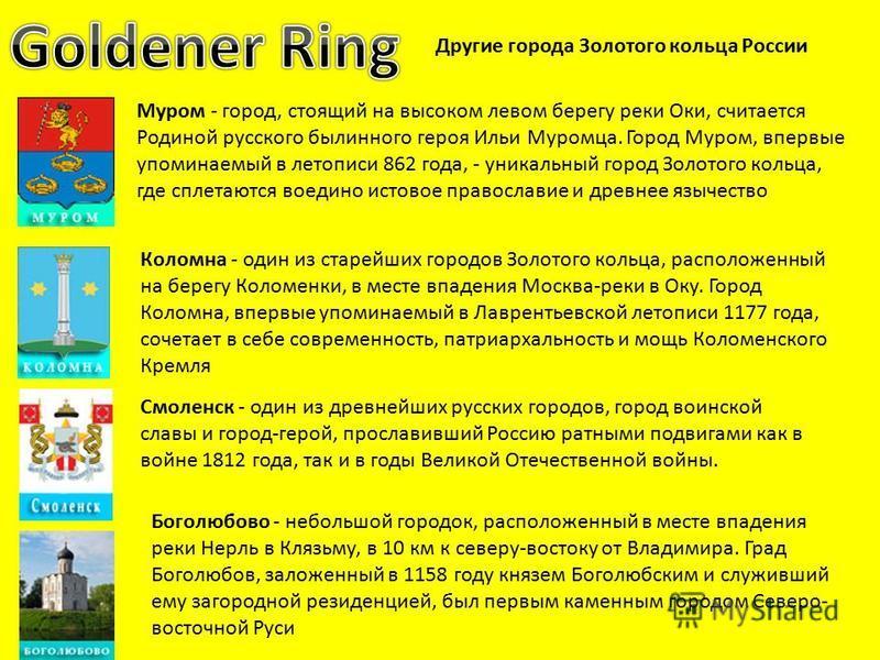 Другие города Золотого кольца России Муром - город, стоящий на высоком левом берегу реки Оки, считается Родиной русского былинного героя Ильи Муромца. Город Муром, впервые упоминаемый в летописи 862 года, - уникальный город Золотого кольца, где сплет