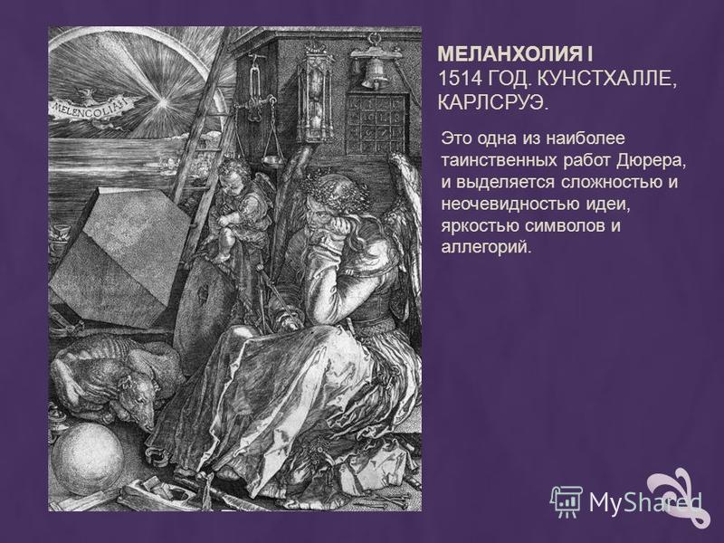 МЕЛАНХОЛИЯ I 1514 ГОД. КУНСТХАЛЛЕ, КАРЛСРУЭ. Это одна из наиболее таинственных работ Дюрера, и выделяется сложностью и неочевидностью идеи, яркостью символов и аллегорий.