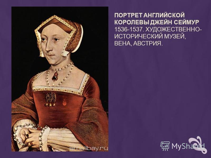 ПОРТРЕТ АНГЛИЙСКОЙ КОРОЛЕВЫ ДЖЕЙН СЕЙМУР 1536-1537. ХУДОЖЕСТВЕННО- ИСТОРИЧЕСКИЙ МУЗЕЙ, ВЕНА, АВСТРИЯ.