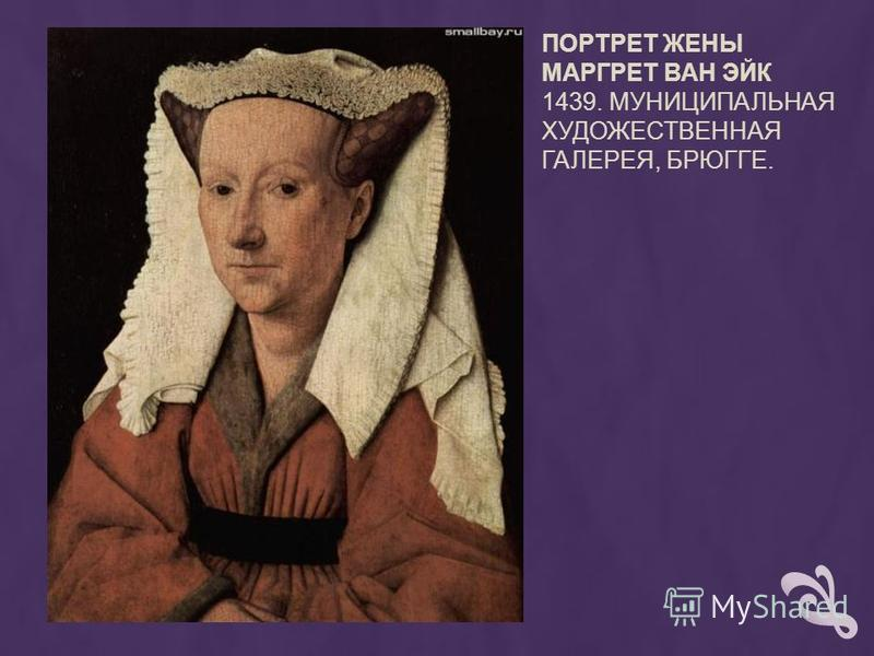 ПОРТРЕТ ЖЕНЫ МАРГРЕТ ВАН ЭЙК 1439. МУНИЦИПАЛЬНАЯ ХУДОЖЕСТВЕННАЯ ГАЛЕРЕЯ, БРЮГГЕ.