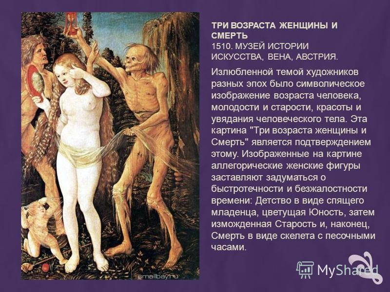 ТРИ ВОЗРАСТА ЖЕНЩИНЫ И СМЕРТЬ 1510. МУЗЕЙ ИСТОРИИ ИСКУССТВА, ВЕНА, АВСТРИЯ. Излюбленной темой художников разных эпох было символическое изображение возраста человека, молодости и старости, красоты и увядания человеческого тела. Эта картина