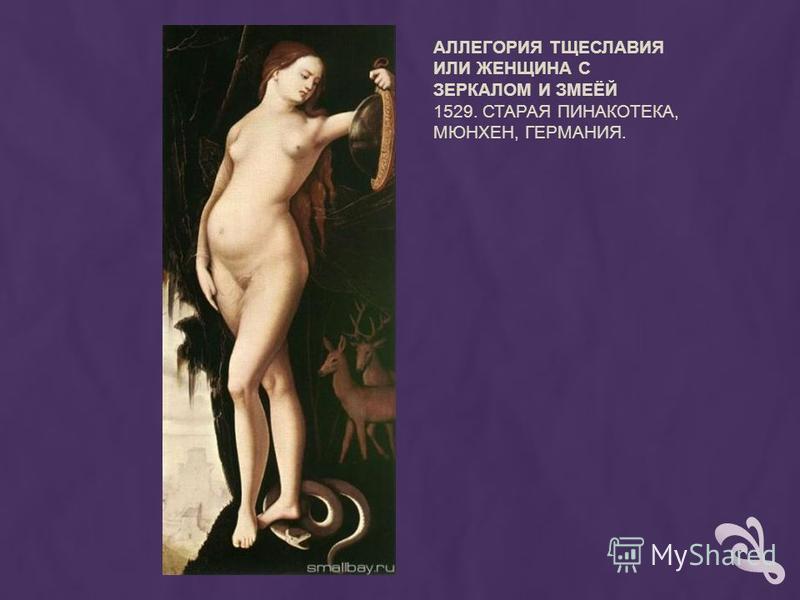 АЛЛЕГОРИЯ ТЩЕСЛАВИЯ ИЛИ ЖЕНЩИНА С ЗЕРКАЛОМ И ЗМЕЁЙ 1529. СТАРАЯ ПИНАКОТЕКА, МЮНХЕН, ГЕРМАНИЯ.