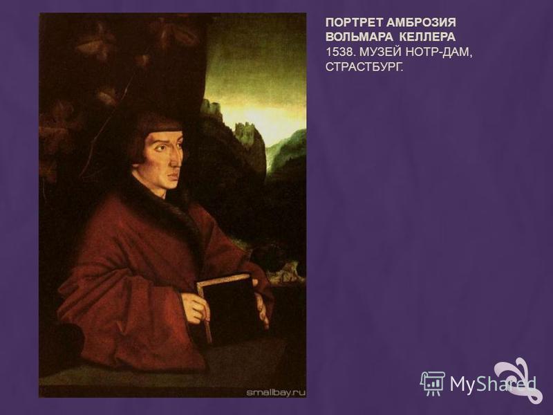 ПОРТРЕТ АМБРОЗИЯ ВОЛЬМАРА КЕЛЛЕРА 1538. МУЗЕЙ НОТР-ДАМ, СТРАСТБУРГ.