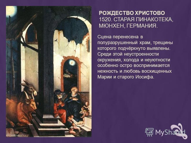 РОЖДЕСТВО ХРИСТОВО 1520. СТАРАЯ ПИНАКОТЕКА, МЮНХЕН, ГЕРМАНИЯ. Сцена перенесена в полуразрушенный храм, трещины которого подчёркнуто выявлены. Среди этой неустроенности окружения, холода и неуютности особенно остро воспринимается нежность и любовь вос