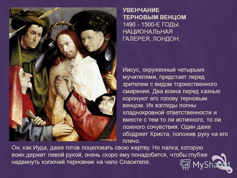 УВЕНЧАНИЕ ТЕРНОВЫМ ВЕНЦОМ 1490 - 1500-Е ГОДЫ. НАЦИОНАЛЬНАЯ ГАЛЕРЕЯ, ЛОНДОН. Иисус, окруженный четырьмя мучителями, предстает перед зрителем с видом торжественного смирения. Два воина перед казнью коронуют его голову терновым венцом. Их взгляды полны