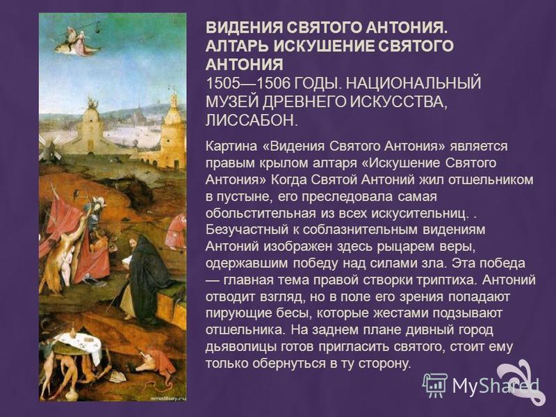 ВИДЕНИЯ СВЯТОГО АНТОНИЯ. АЛТАРЬ ИСКУШЕНИЕ СВЯТОГО АНТОНИЯ 15051506 ГОДЫ. НАЦИОНАЛЬНЫЙ МУЗЕЙ ДРЕВНЕГО ИСКУССТВА, ЛИССАБОН. Картина «Видения Святого Антония» является правым крылом алтаря «Искушение Святого Антония» Когда Святой Антоний жил отшельником