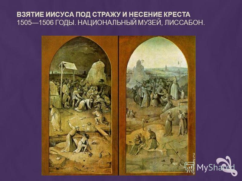 ВЗЯТИЕ ИИСУСА ПОД СТРАЖУ И НЕСЕНИЕ КРЕСТА 15051506 ГОДЫ. НАЦИОНАЛЬНЫЙ МУЗЕЙ, ЛИССАБОН.