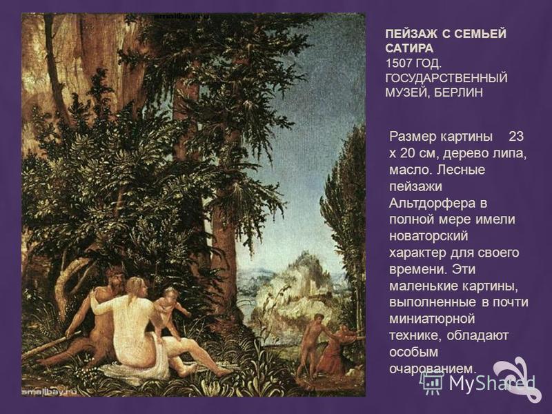 ПЕЙЗАЖ С СЕМЬЕЙ САТИРА 1507 ГОД. ГОСУДАРСТВЕННЫЙ МУЗЕЙ, БЕРЛИН Размер картины 23 х 20 см, дерево липа, масло. Лесные пейзажи Альтдорфера в полной мере имели новаторский характер для своего времени. Эти маленькие картины, выполненные в почти миниатюрн