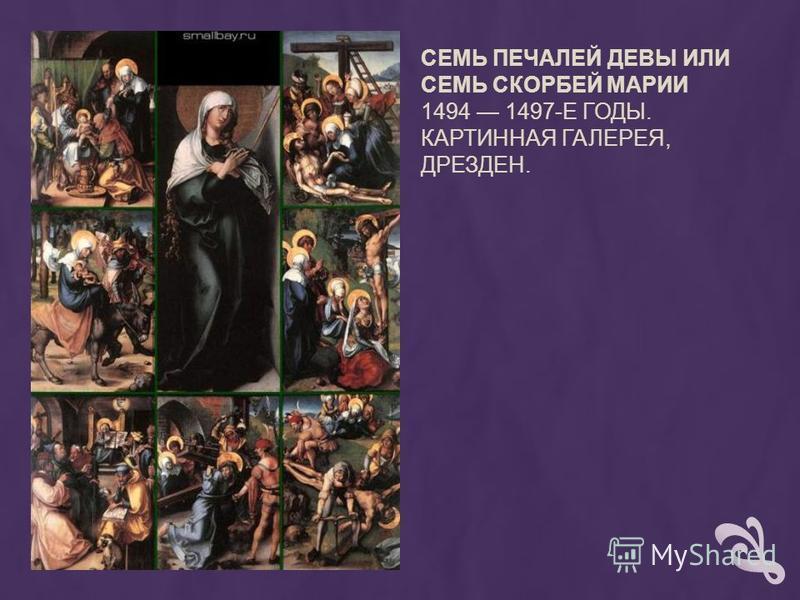 СЕМЬ ПЕЧАЛЕЙ ДЕВЫ ИЛИ СЕМЬ СКОРБЕЙ МАРИИ 1494 1497-Е ГОДЫ. КАРТИННАЯ ГАЛЕРЕЯ, ДРЕЗДЕН.