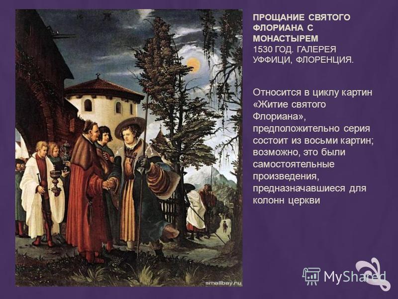 ПРОЩАНИЕ СВЯТОГО ФЛОРИАНА С МОНАСТЫРЕМ 1530 ГОД. ГАЛЕРЕЯ УФФИЦИ, ФЛОРЕНЦИЯ. Относится в циклу картин «Житие святого Флориана», предположительно серия состоит из восьми картин; возможно, это были самостоятельные произведения, предназначавшиеся для кол