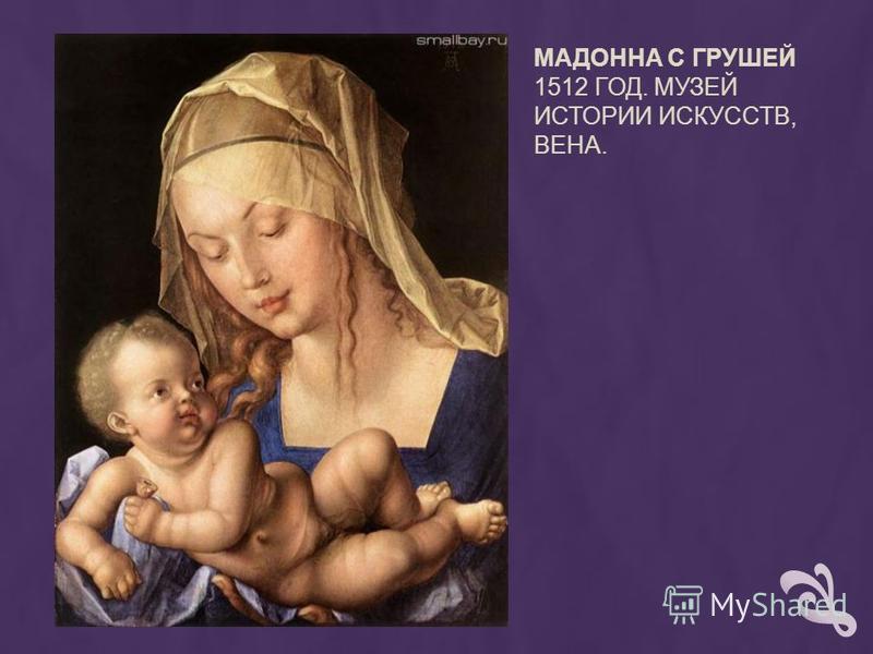 МАДОННА С ГРУШЕЙ 1512 ГОД. МУЗЕЙ ИСТОРИИ ИСКУССТВ, ВЕНА.