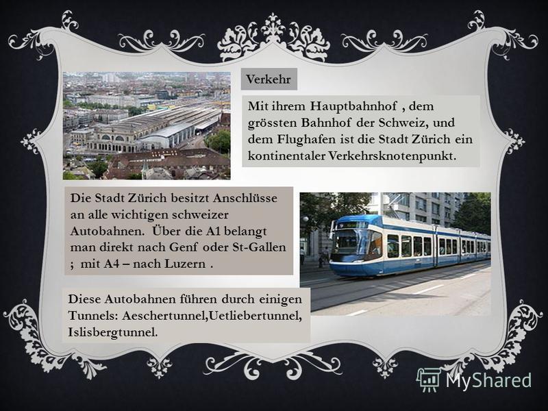Verkehr Mit ihrem Hauptbahnhof, dem grössten Bahnhof der Schweiz, und dem Flughafen ist die Stadt Zürich ein kontinentaler Verkehrsknotenpunkt. Die Stadt Zürich besitzt Anschlüsse an alle wichtigen schweizer Autobahnen. Über die A1 belangt man direkt