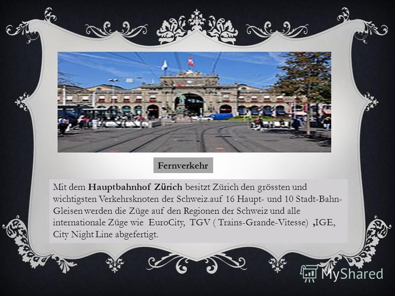 Fernverkehr Mit dem Hauptbahnhof Z ü rich besitzt Zürich den grössten und wichtigsten Verkehrsknoten der Schweiz.auf 16 Haupt- und 10 Stadt-Bahn- Gleisen werden die Züge auf den Regionen der Schweiz und alle internationale Züge wie EuroCity, TGV ( Tr
