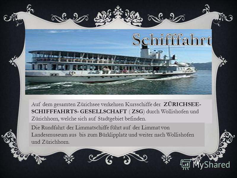 Auf dem gesamten Zürichsee verkehren Kursschiffe der ZÜRICHSEE- SCHIFFFAHRTS- GESELLSCHAFT ( ZSG) durch Wollishofen und Zürichhorn, welche sich auf Stadtgebiet befinden. Die Rundfahrt der Limmatschiffe führt auf der Limmat von Landesmuseum aus bis zu