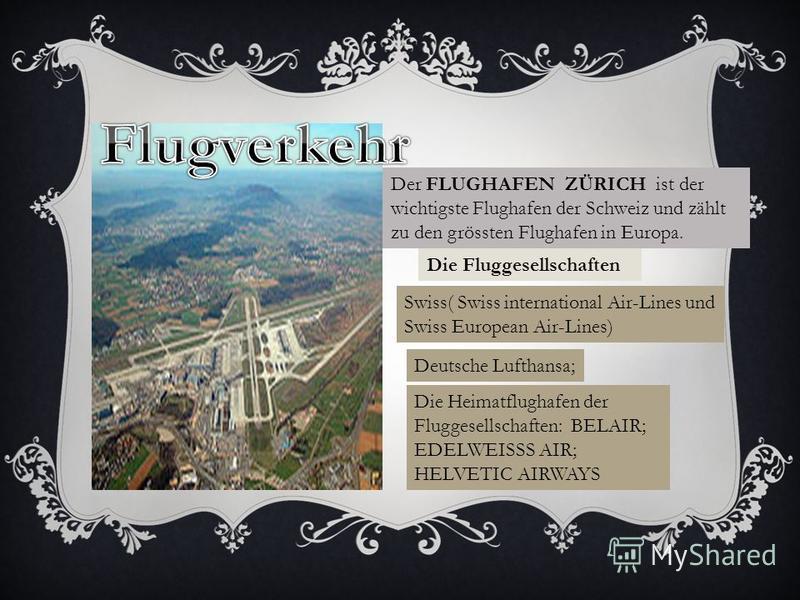 Der FLUGHAFEN ZÜRICH ist der wichtigste Flughafen der Schweiz und zählt zu den grössten Flughafen in Europa. Die Fluggesellschaften Swiss( Swiss international Air-Lines und Swiss European Air-Lines) Deutsche Lufthansa; Die Heimatflughafen der Flugges