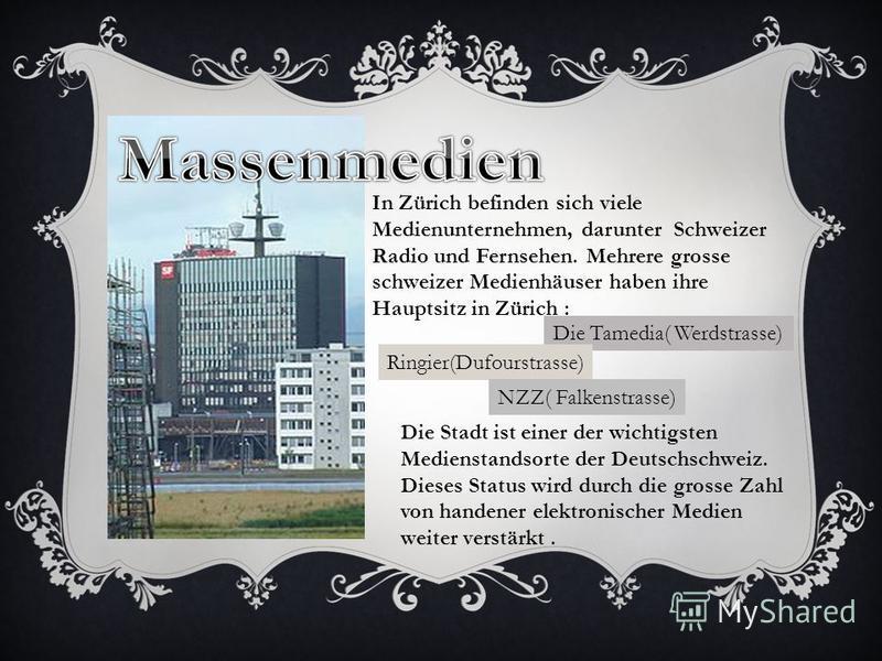 In Zürich befinden sich viele Medienunternehmen, darunter Schweizer Radio und Fernsehen. Mehrere grosse schweizer Medienhäuser haben ihre Hauptsitz in Zürich : Die Tamedia( Werdstrasse) Ringier(Dufourstrasse) NZZ( Falkenstrasse) Die Stadt ist einer d