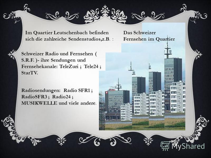 Das Schweizer Fernsehen im Quartier Leutschenbach Im Quartier Leutschenbach befinden sich die zahlreiche Sendenstudios,z.B. : Schweizer Radio und Fernsehen ( S.R.F. )- ihre Sendungen und Fernsehekanale: TeleZuri ; Tele24 ; StarTV. Radiosendungen: Rad