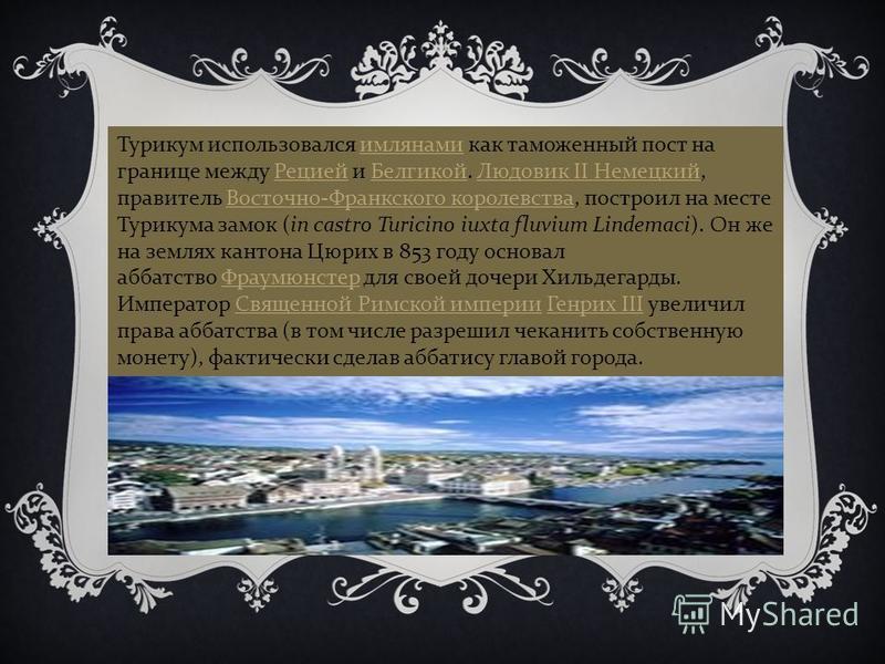 Турикум использовался рримлянами как таможенный пост на границе между Рецией и Белгикой. Людовик II Немецкий, правитель Восточно - Франкского королевства, построил на месте Турикума замок (in castro Turicino iuxta fluvium Lindemaci). Он же на землях