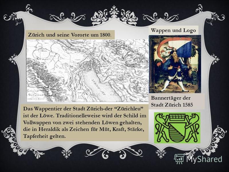 Zürich und seine Vororte um 1800. Wappen und Logo Bannertäger der Stadt Zürich 1585 Das Wappentier der Stadt Zürich-der Zürichleu ist der Löwe. Traditionelleweise wird der Schild im Vollwappen von zwei stehenden Löwen gehalten, die in Heraldik als Ze