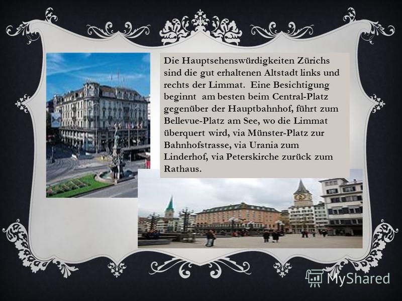 Die Hauptsehenswürdigkeiten Zürichs sind die gut erhaltenen Altstadt links und rechts der Limmat. Eine Besichtigung beginnt am besten beim Central-Platz gegenüber der Hauptbahnhof, führt zum Bellevue-Platz am See, wo die Limmat überquert wird, via Mü