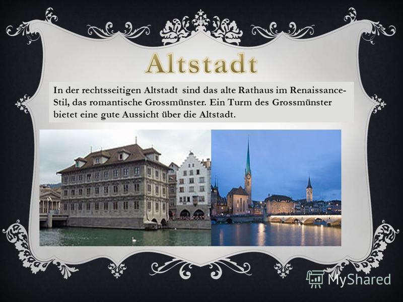 In der rechtsseitigen Altstadt sind das alte Rathaus im Renaissance- Stil, das romantische Grossmünster. Ein Turm des Grossmünster bietet eine gute Aussicht über die Altstadt.